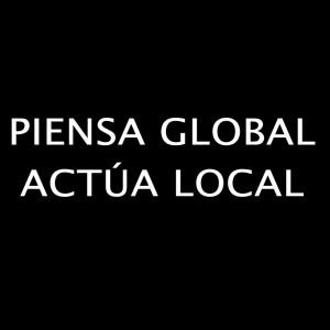 Piensa Global. Actúa Local.